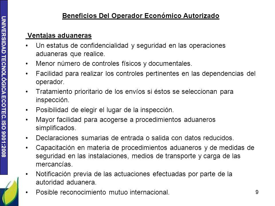 UNIVERSIDAD TECNOLÓGICA ECOTEC. ISO 9001:2008 Beneficios Del Operador Económico Autorizado Ventajas aduaneras Un estatus de confidencialidad y segurid