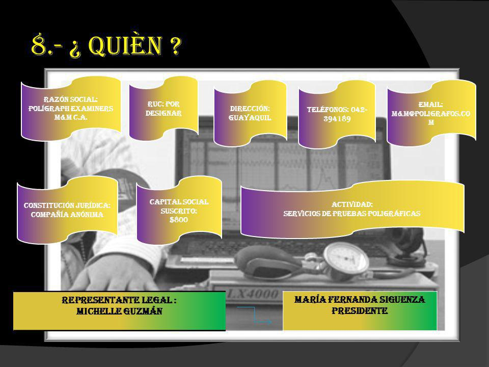 8.- ¿ QUIÈN ? Razón Social: Polígraph Examiners M&M C.A. RUC: Por designar Dirección: Guayaquil Teléfonos: 042- 394189 Email: m&m@poligrafos.co m Cons