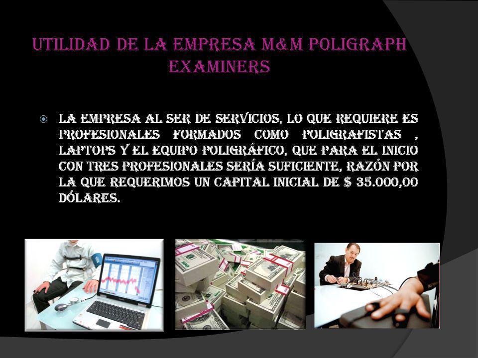 Utilidad de la empresa M&M Poligraph Examiners La empresa al ser de Servicios, lo que requiere es Profesionales formados como Poligrafistas, laptops y