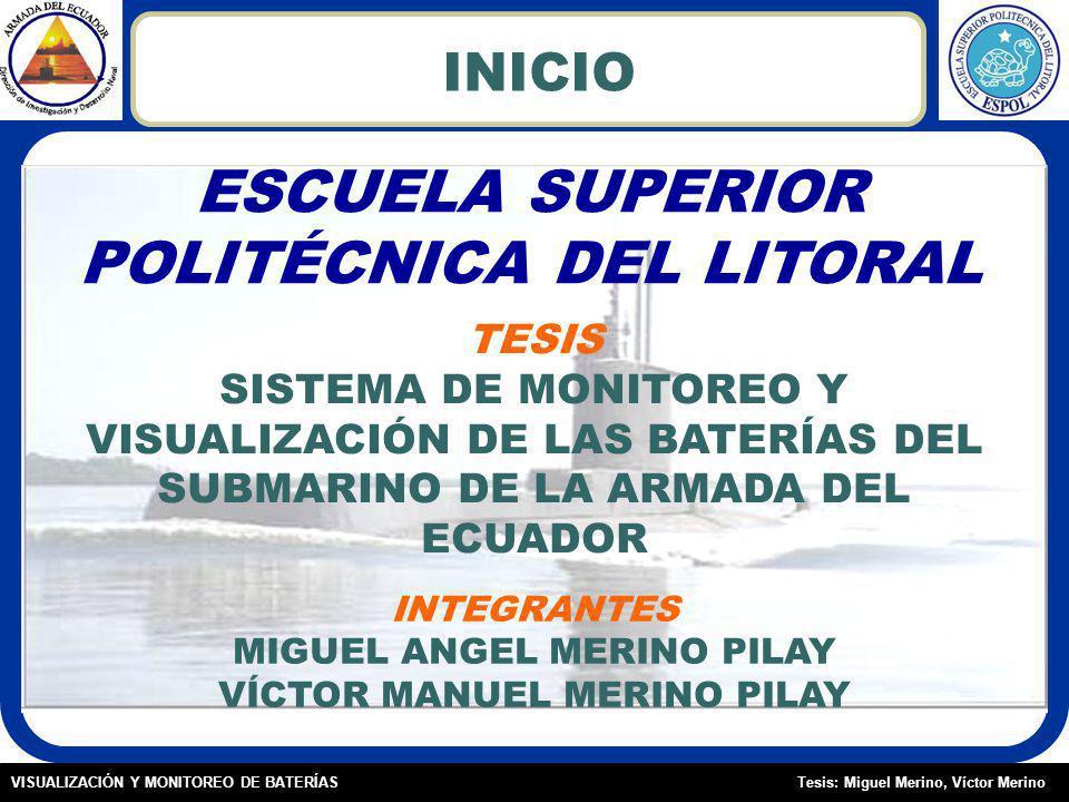 Tesis: Miguel Merino, Víctor MerinoVISUALIZACIÓN Y MONITOREO DE BATERÍAS INICIO ESCUELA SUPERIOR POLITÉCNICA DEL LITORAL TESIS SISTEMA DE MONITOREO Y VISUALIZACIÓN DE LAS BATERÍAS DEL SUBMARINO DE LA ARMADA DEL ECUADOR INTEGRANTES MIGUEL ANGEL MERINO PILAY VÍCTOR MANUEL MERINO PILAY