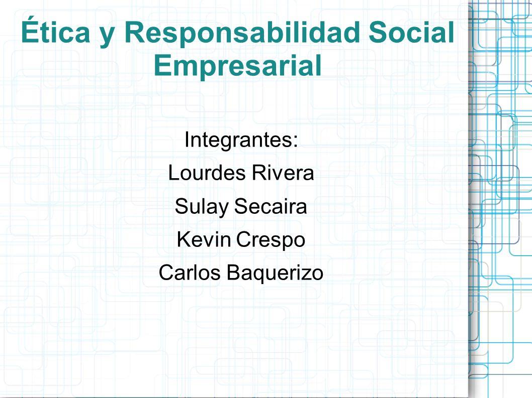 Ética y Responsabilidad Social Empresarial Integrantes: Lourdes Rivera Sulay Secaira Kevin Crespo Carlos Baquerizo