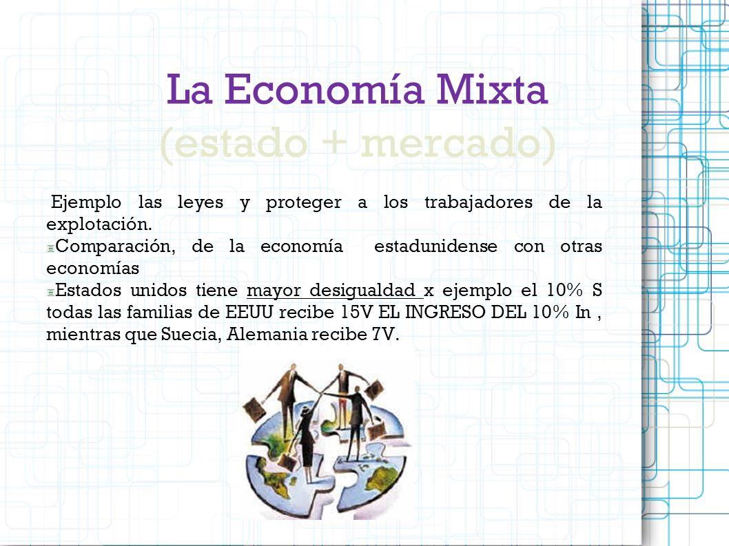 La Economía Mixta (estado + mercado) Ejemplo las leyes y proteger a los trabajadores de la explotación. Comparación, de la economía estadunidense con