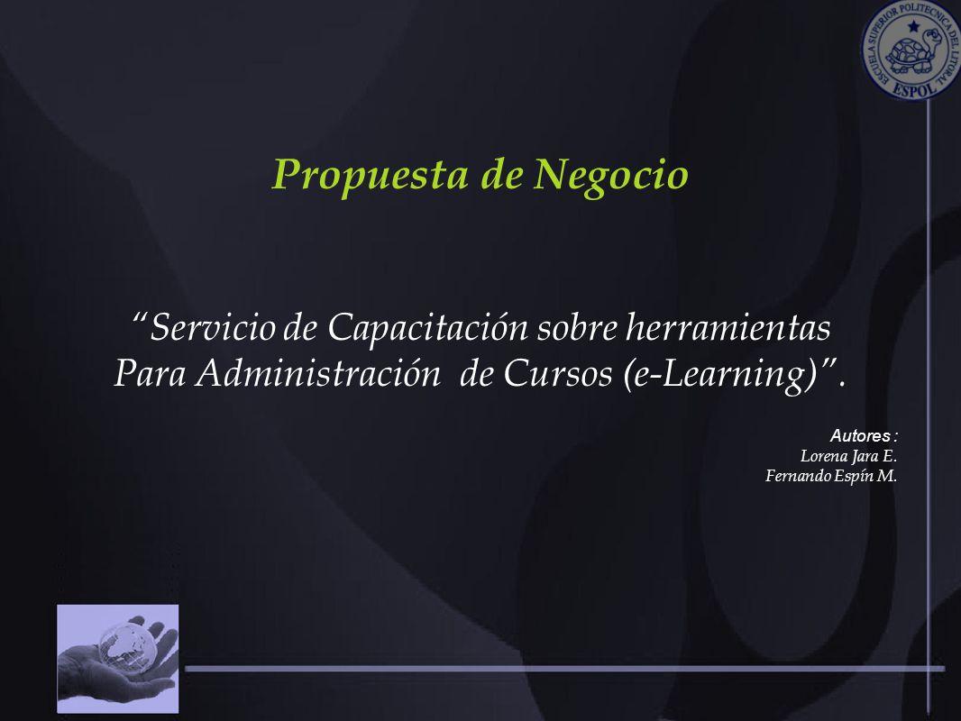 Propuesta de Negocio Servicio de Capacitación sobre herramientas Para Administración de Cursos (e-Learning). Autores : Lorena Jara E. Fernando Espín M