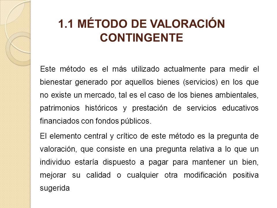 1.1 MÉTODO DE VALORACIÓN CONTINGENTE Este método es el más utilizado actualmente para medir el bienestar generado por aquellos bienes (servicios) en l