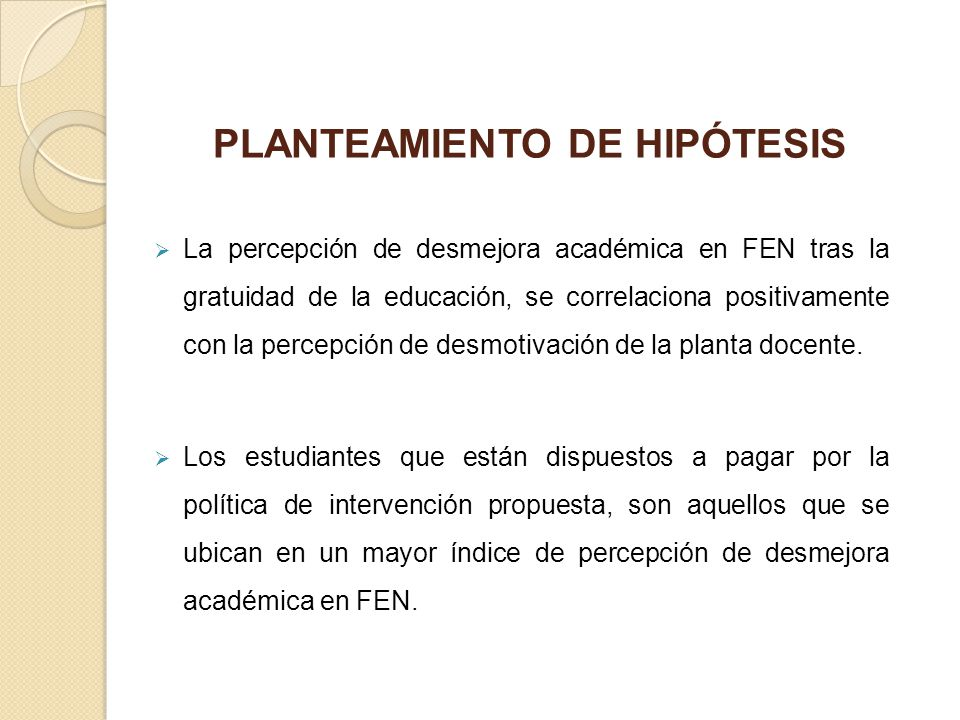 PLANTEAMIENTO DE HIPÓTESIS La percepción de desmejora académica en FEN tras la gratuidad de la educación, se correlaciona positivamente con la percepc