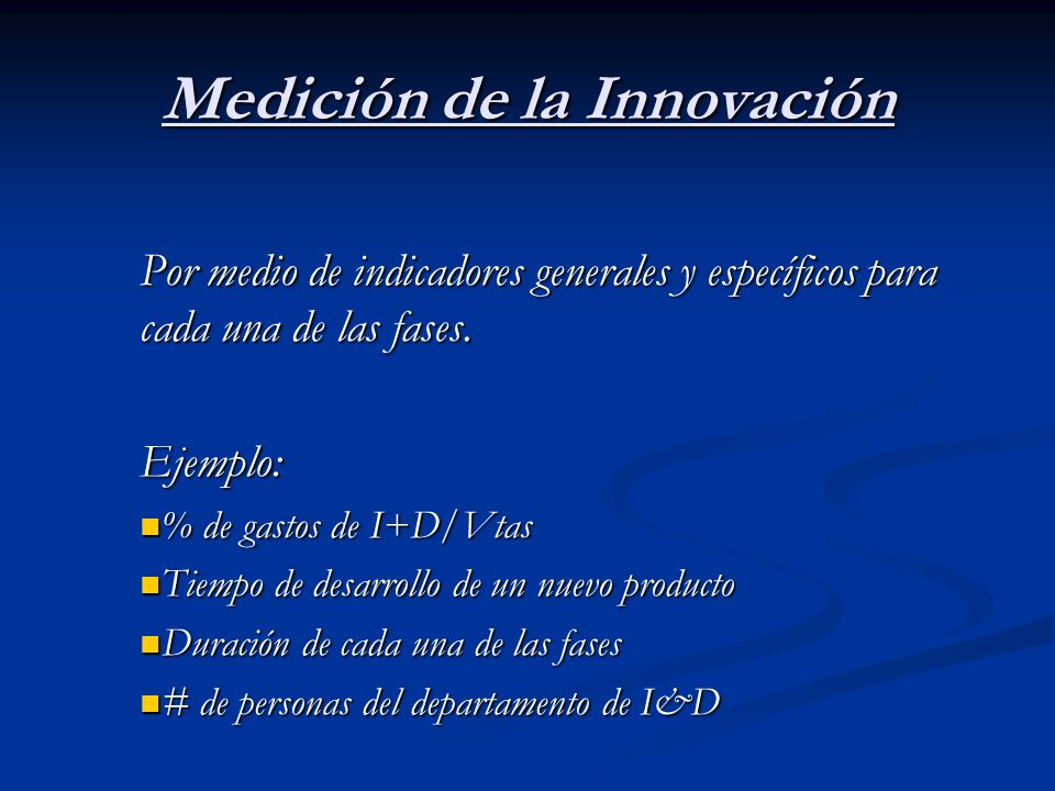 Medición de la Innovación Por medio de indicadores generales y específicos para cada una de las fases. Ejemplo: % de gastos de I+D/Vtas % de gastos de
