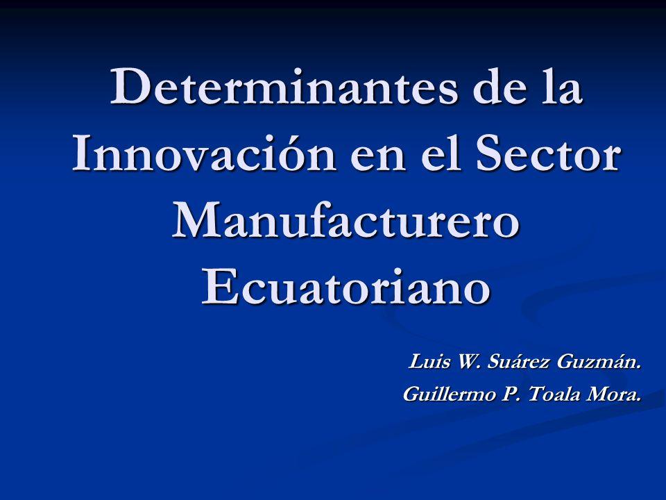 Determinantes de la Innovación en el Sector Manufacturero Ecuatoriano Luis W. Suárez Guzmán. Guillermo P. Toala Mora.