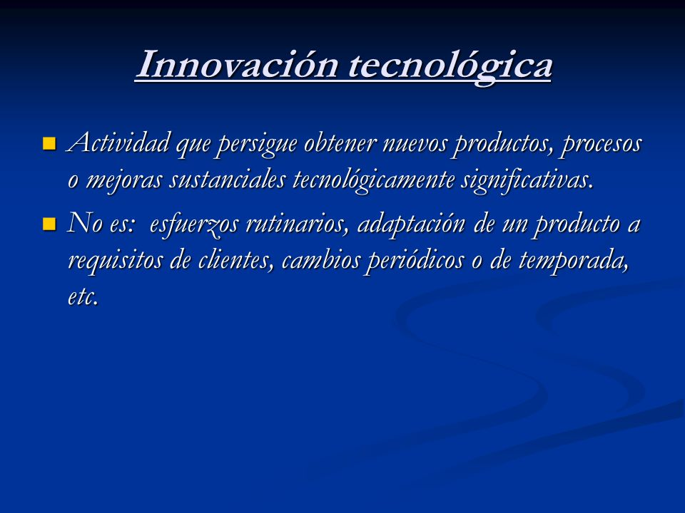 Innovación tecnológica Actividad que persigue obtener nuevos productos, procesos o mejoras sustanciales tecnológicamente significativas. Actividad que