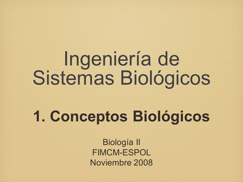 Ingeniería de Sistemas Biológicos 1. Conceptos Biológicos Biología II FIMCM-ESPOL Noviembre 2008