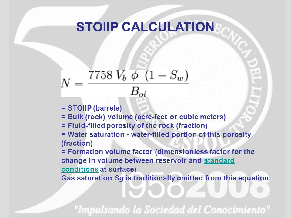 = STOIIP (barrels) = Bulk (rock) volume (acre-feet or cubic meters) = Fluid-filled porosity of the rock (fraction) = Water saturation - water-filled p