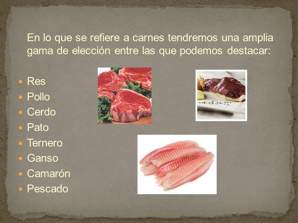 En lo que se refiere a carnes tendremos una amplia gama de elección entre las que podemos destacar: Res Pollo Cerdo Pato Ternero Ganso Camarón Pescado