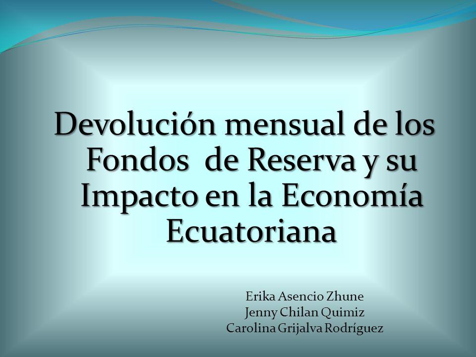 Devolución mensual de los Fondos de Reserva y su Impacto en la Economía Ecuatoriana Erika Asencio Zhune Jenny Chilan Quimiz Carolina Grijalva Rodrígue