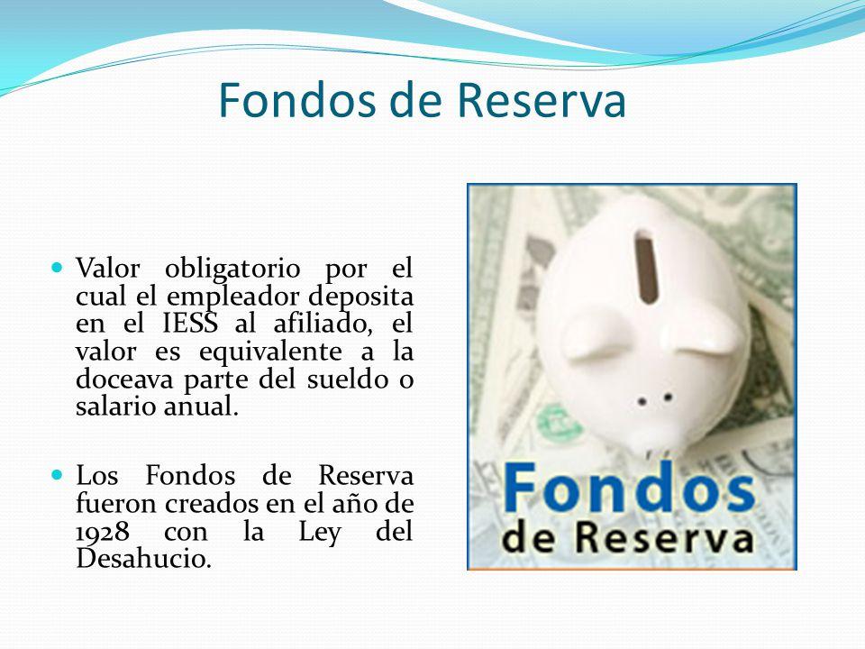 Fondos de Reserva Valor obligatorio por el cual el empleador deposita en el IESS al afiliado, el valor es equivalente a la doceava parte del sueldo o