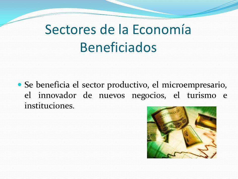 Sectores de la Economía Beneficiados Se beneficia el sector productivo, el microempresario, el innovador de nuevos negocios, el turismo e institucione