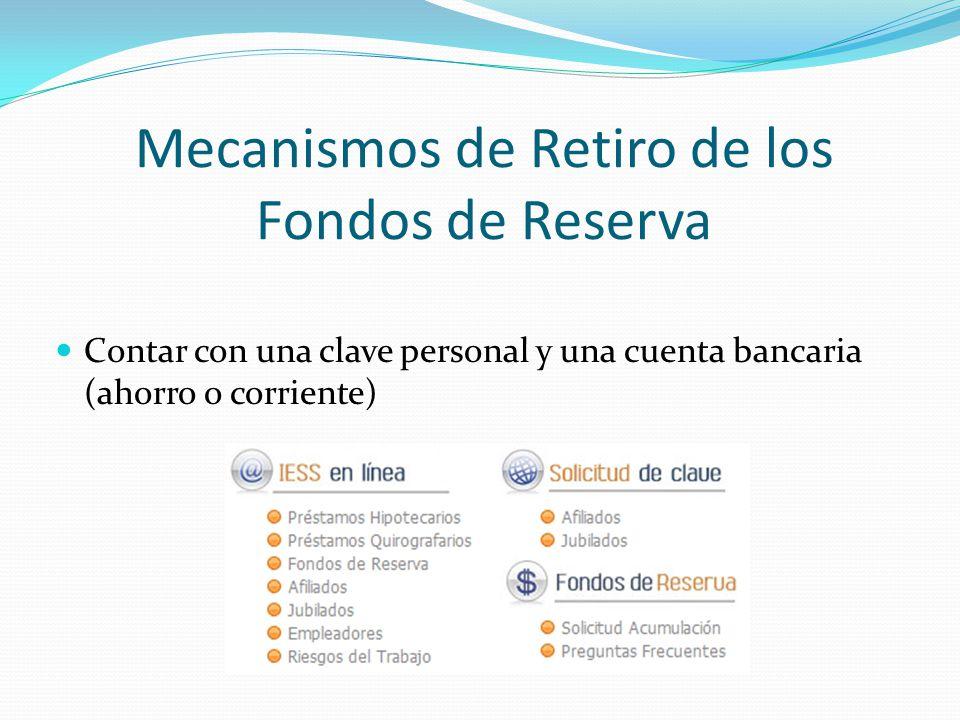Mecanismos de Retiro de los Fondos de Reserva Contar con una clave personal y una cuenta bancaria (ahorro o corriente)