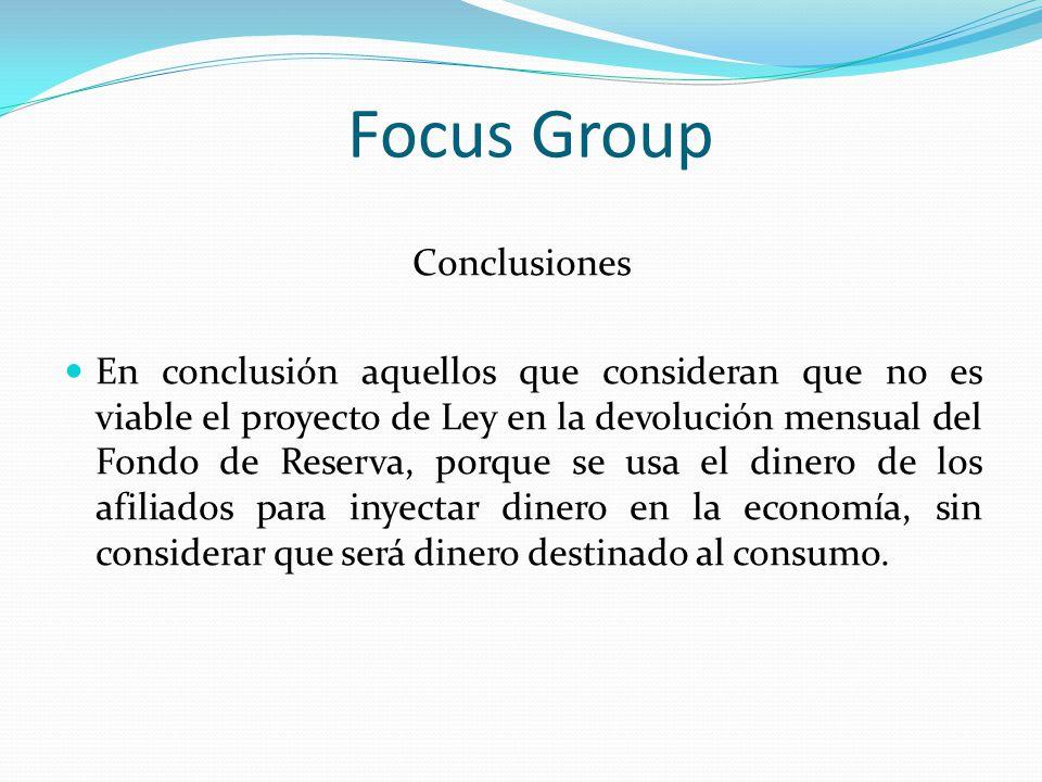 Focus Group Conclusiones En conclusión aquellos que consideran que no es viable el proyecto de Ley en la devolución mensual del Fondo de Reserva, porq
