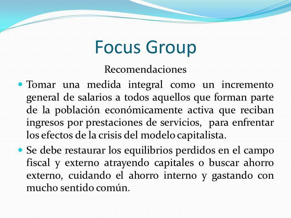 Focus Group Recomendaciones Tomar una medida integral como un incremento general de salarios a todos aquellos que forman parte de la población económi