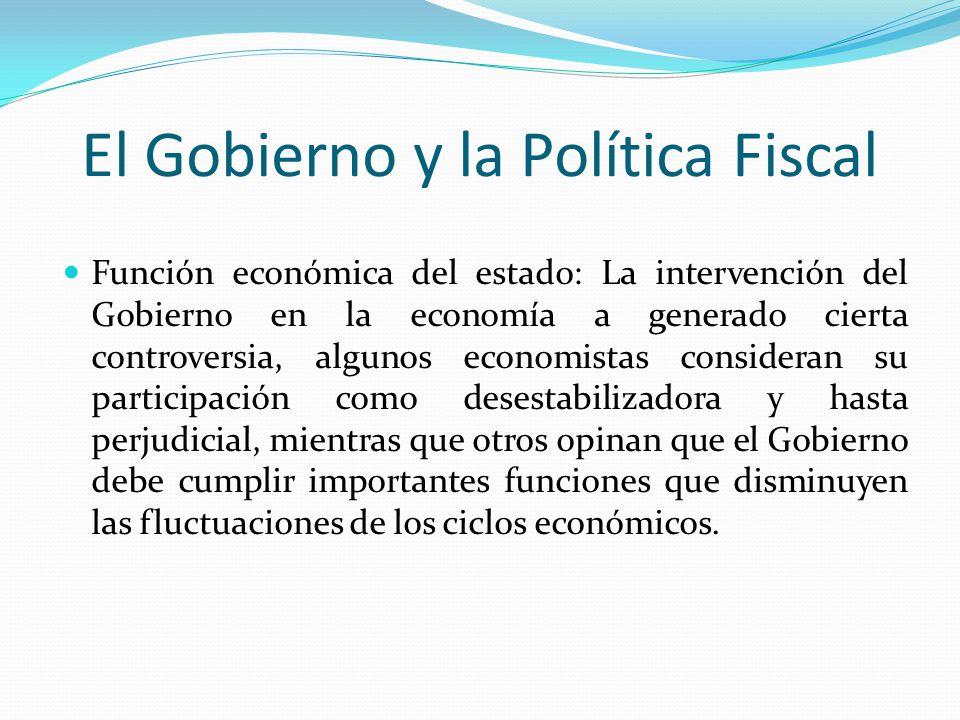 El Gobierno y la Política Fiscal Función económica del estado: La intervención del Gobierno en la economía a generado cierta controversia, algunos eco