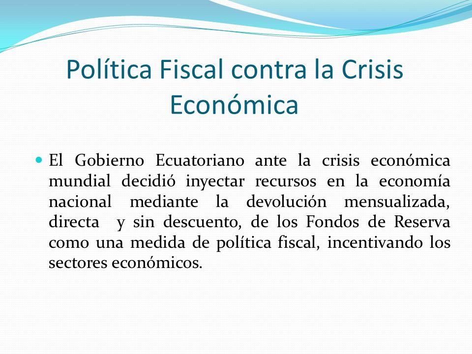 Política Fiscal contra la Crisis Económica El Gobierno Ecuatoriano ante la crisis económica mundial decidió inyectar recursos en la economía nacional