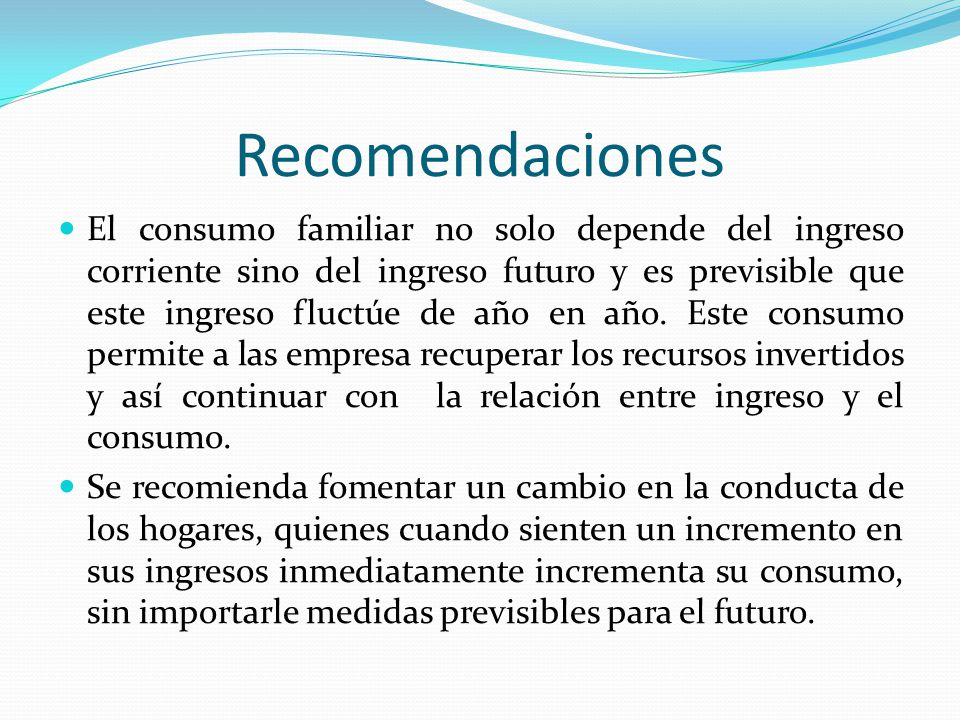 Recomendaciones El consumo familiar no solo depende del ingreso corriente sino del ingreso futuro y es previsible que este ingreso fluctúe de año en a