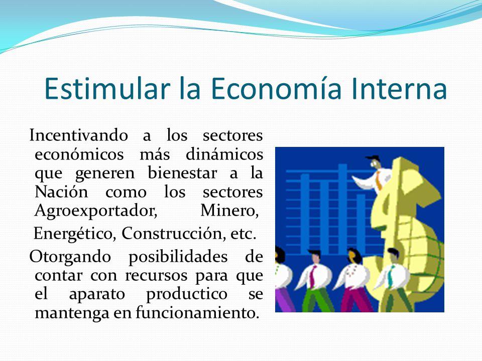 Estimular la Economía Interna Incentivando a los sectores económicos más dinámicos que generen bienestar a la Nación como los sectores Agroexportador,