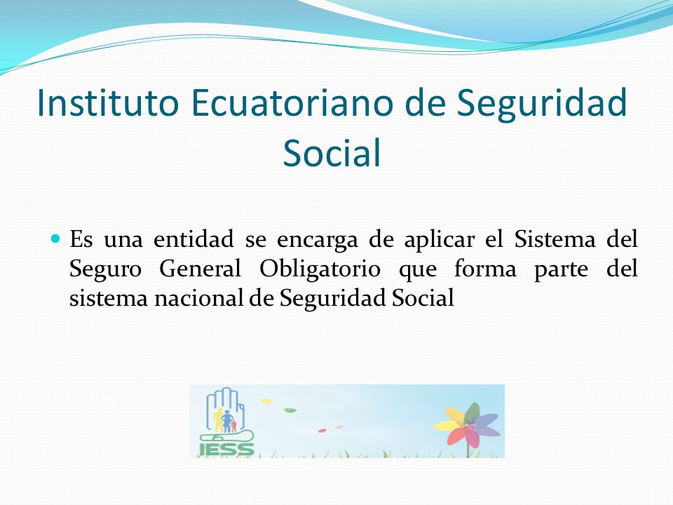 Instituto Ecuatoriano de Seguridad Social Es una entidad se encarga de aplicar el Sistema del Seguro General Obligatorio que forma parte del sistema n
