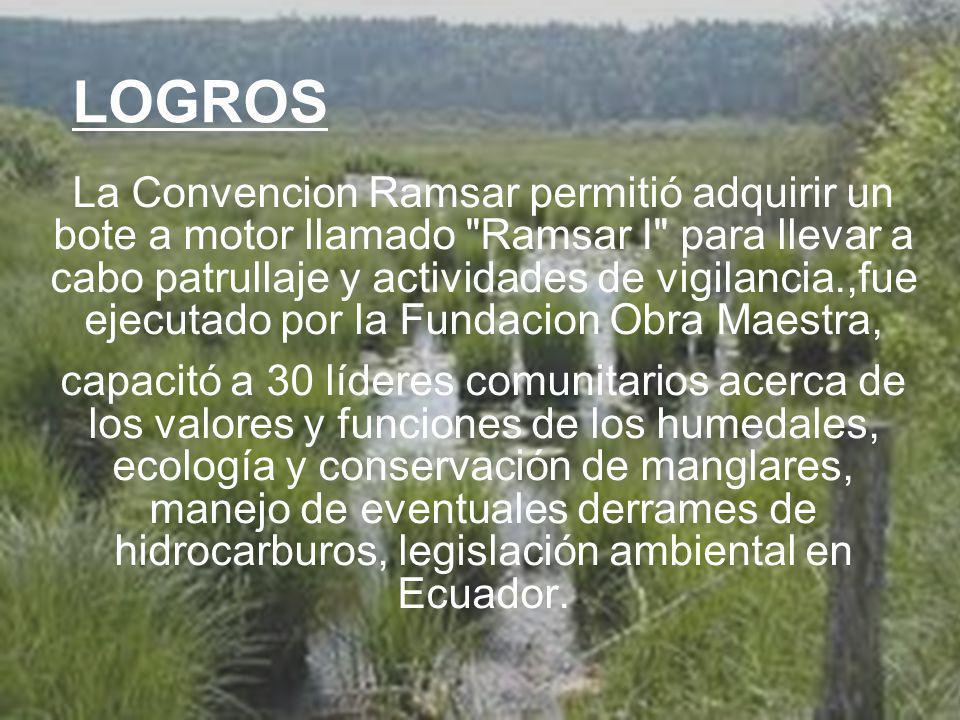 UNIVERSIDAD TECNOLÓGICA ECOTEC.ISO 9001:2008 UNIVERSIDAD TECNOLÓGICA ECOTEC.ISO 9001:2008 LOGROS La Convencion Ramsar permitió adquirir un bote a motor llamado Ramsar I para llevar a cabo patrullaje y actividades de vigilancia.,fue ejecutado por la Fundacion Obra Maestra, capacitó a 30 líderes comunitarios acerca de los valores y funciones de los humedales, ecología y conservación de manglares, manejo de eventuales derrames de hidrocarburos, legislación ambiental en Ecuador.