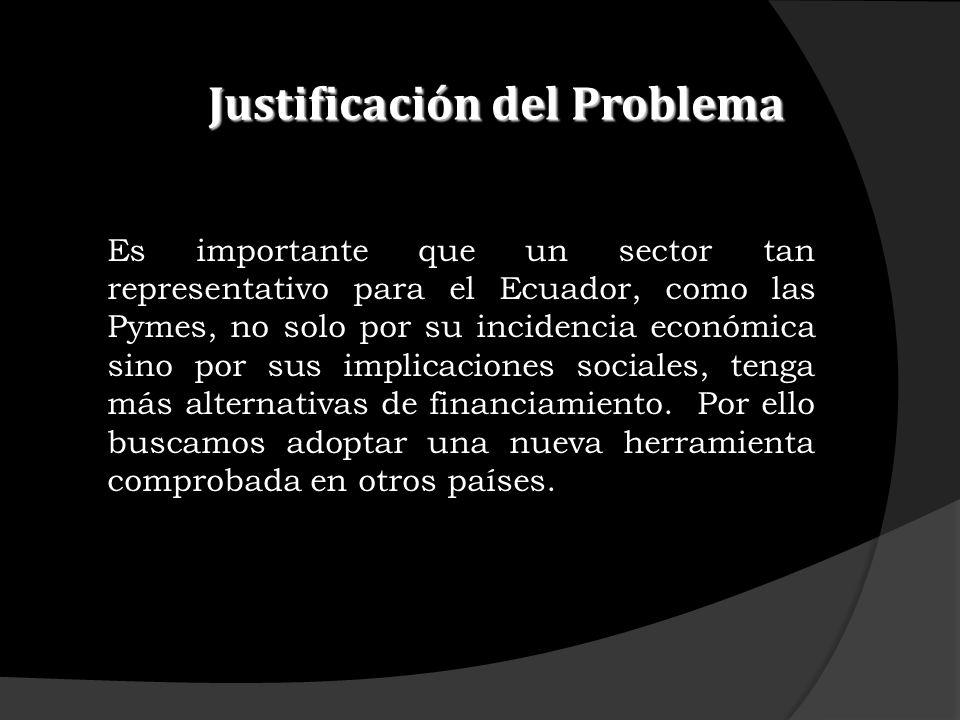 Justificación del Problema Es importante que un sector tan representativo para el Ecuador, como las Pymes, no solo por su incidencia económica sino po