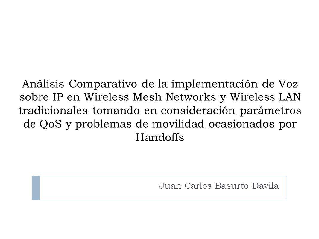 Análisis Comparativo de la implementación de Voz sobre IP en Wireless Mesh Networks y Wireless LAN tradicionales tomando en consideración parámetros de QoS y problemas de movilidad ocasionados por Handoffs Juan Carlos Basurto Dávila