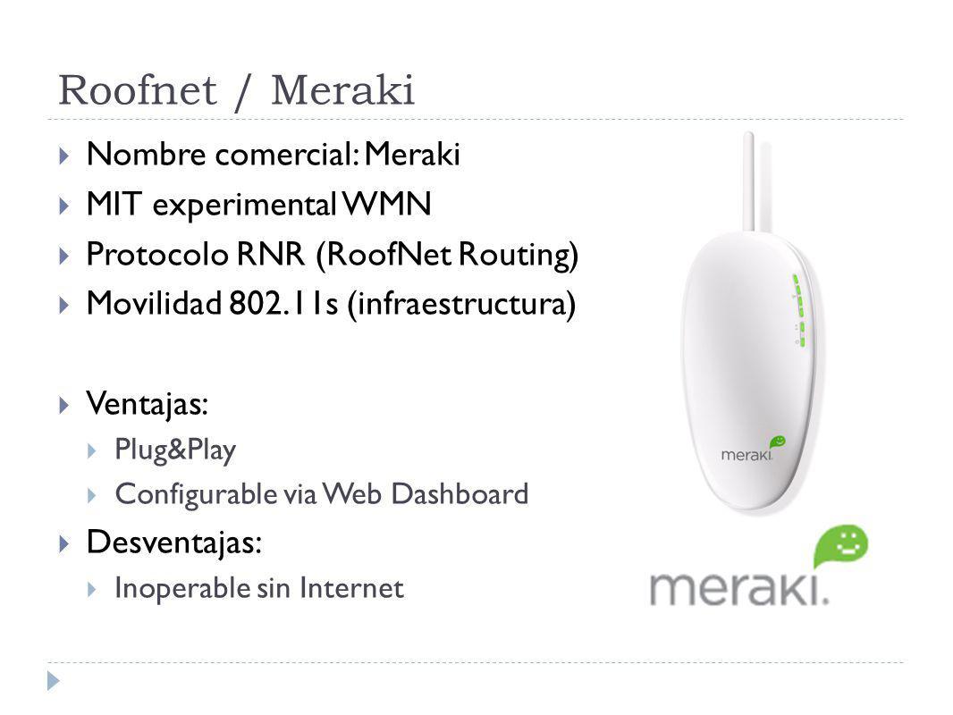 Roofnet / Meraki Nombre comercial: Meraki MIT experimental WMN Protocolo RNR (RoofNet Routing) Movilidad 802.11s (infraestructura) Ventajas: Plug&Play Configurable via Web Dashboard Desventajas: Inoperable sin Internet