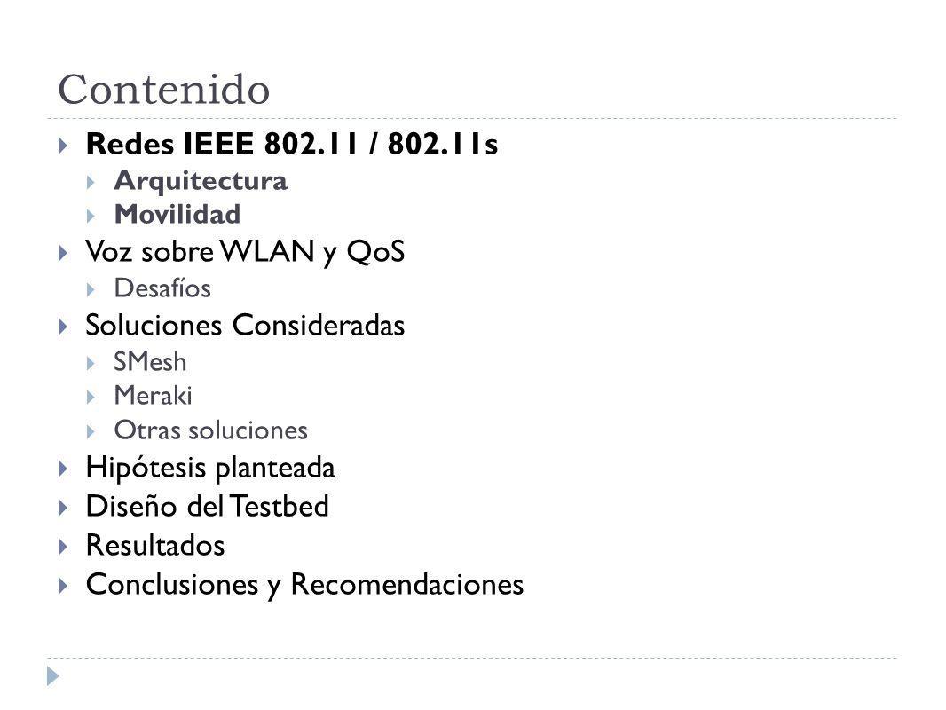 Contenido Redes IEEE 802.11 / 802.11s Arquitectura Movilidad Voz sobre WLAN y QoS Desafíos Soluciones Consideradas SMesh Meraki Otras soluciones Hipótesis planteada Diseño del Testbed Resultados Conclusiones y Recomendaciones