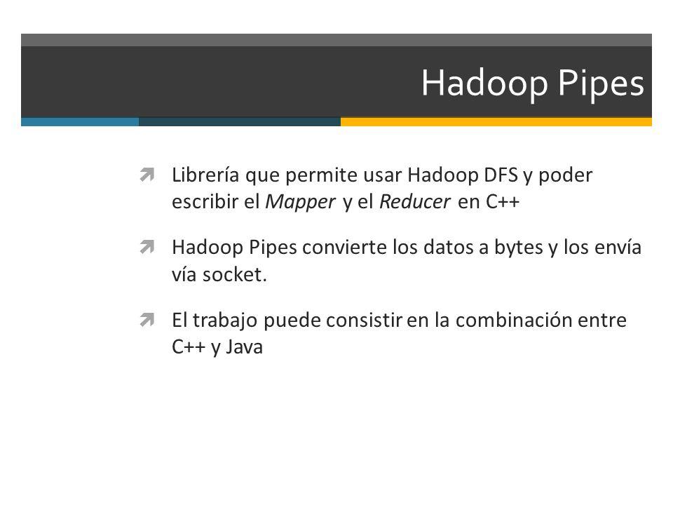 Hadoop Pipes Librería que permite usar Hadoop DFS y poder escribir el Mapper y el Reducer en C++ Hadoop Pipes convierte los datos a bytes y los envía