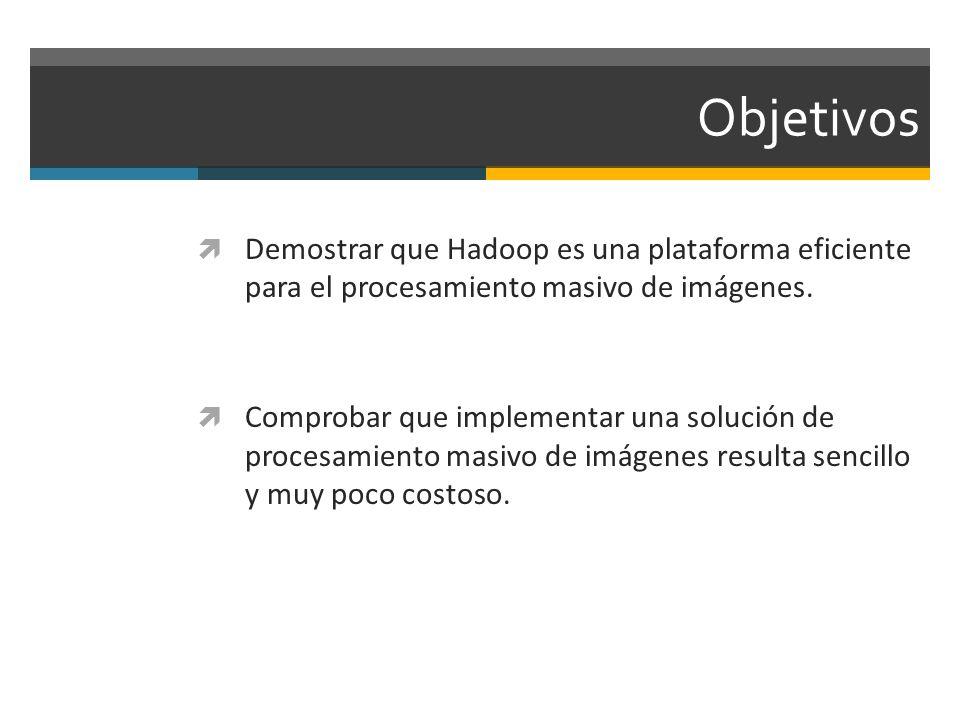 Objetivos Demostrar que Hadoop es una plataforma eficiente para el procesamiento masivo de imágenes. Comprobar que implementar una solución de procesa