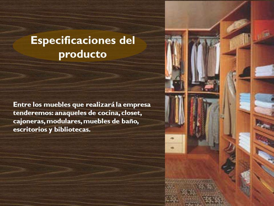 Especificaciones del producto Entre los muebles que realizará la empresa tenderemos: anaqueles de cocina, closet, cajoneras, modulares, muebles de baño, escritorios y bibliotecas.