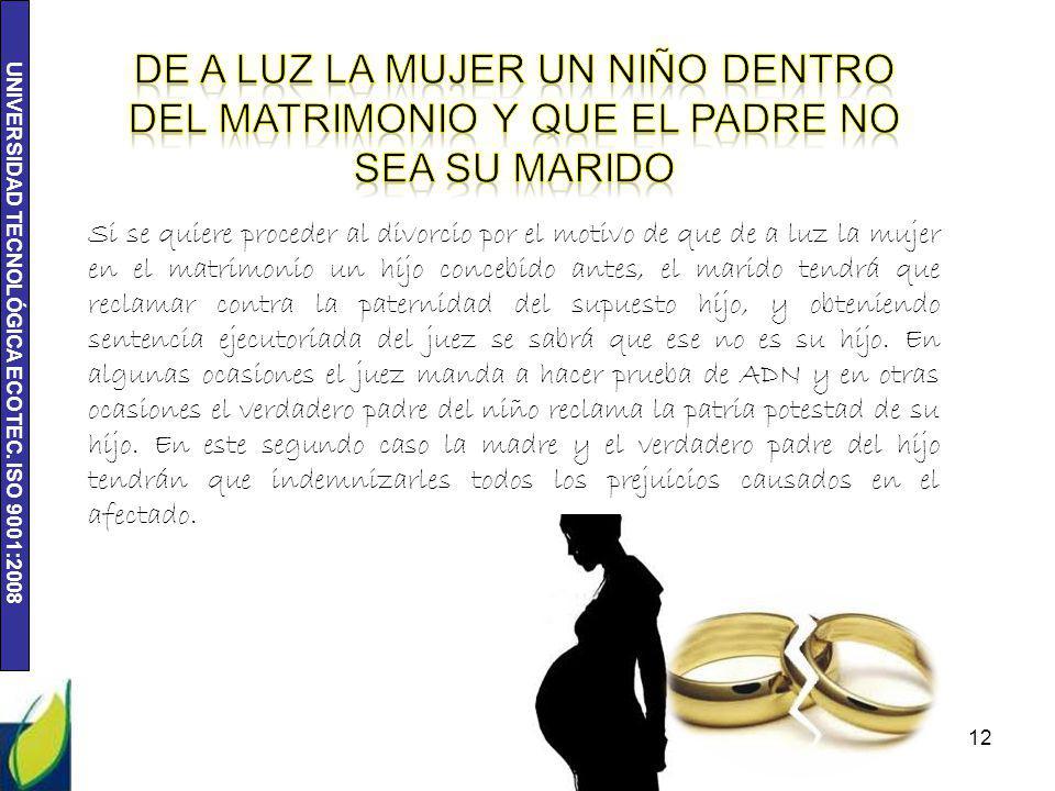 UNIVERSIDAD TECNOLÓGICA ECOTEC. ISO 9001:2008 12 Si se quiere proceder al divorcio por el motivo de que de a luz la mujer en el matrimonio un hijo con