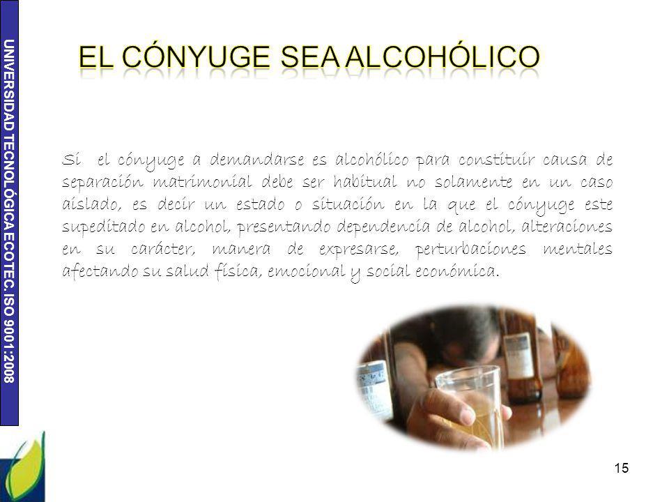 UNIVERSIDAD TECNOLÓGICA ECOTEC. ISO 9001:2008 15 Si el cónyuge a demandarse es alcohólico para constituir causa de separación matrimonial debe ser hab