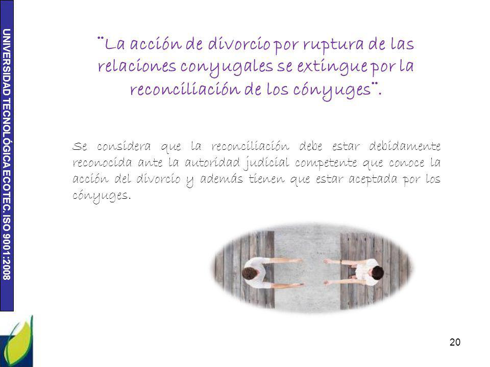 UNIVERSIDAD TECNOLÓGICA ECOTEC. ISO 9001:2008 20 ¨La acción de divorcio por ruptura de las relaciones conyugales se extingue por la reconciliación de