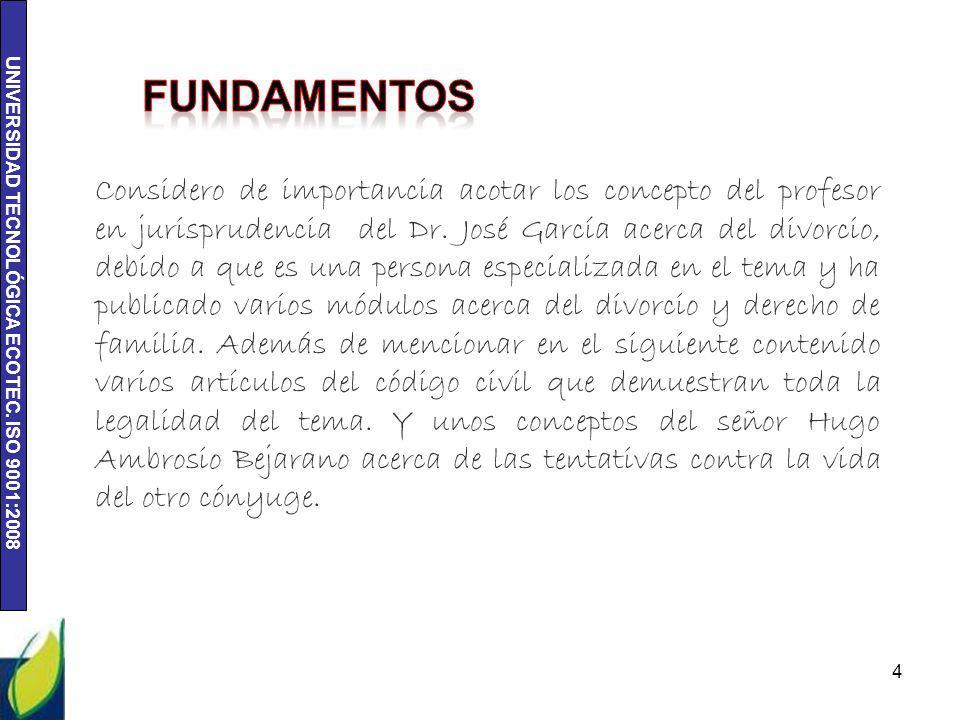 UNIVERSIDAD TECNOLÓGICA ECOTEC. ISO 9001:2008 4 Considero de importancia acotar los concepto del profesor en jurisprudencia del Dr. José García acerca