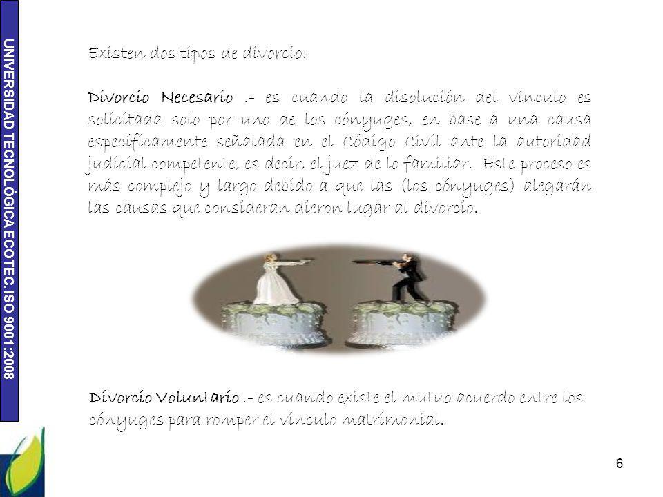 UNIVERSIDAD TECNOLÓGICA ECOTEC. ISO 9001:2008 6 Existen dos tipos de divorcio: Divorcio Necesario.- es cuando la disolución del vínculo es solicitada