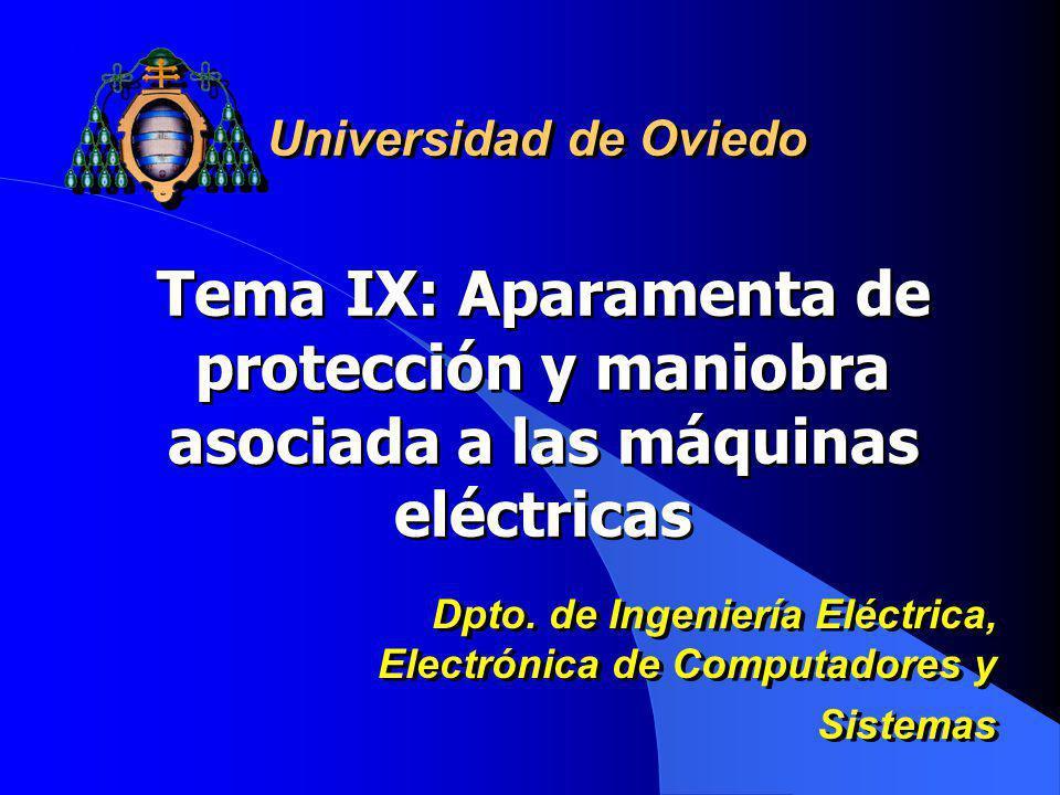Tema IX: Aparamenta de protección y maniobra asociada a las máquinas eléctricas Universidad de Oviedo Dpto. de Ingeniería Eléctrica, Electrónica de Co