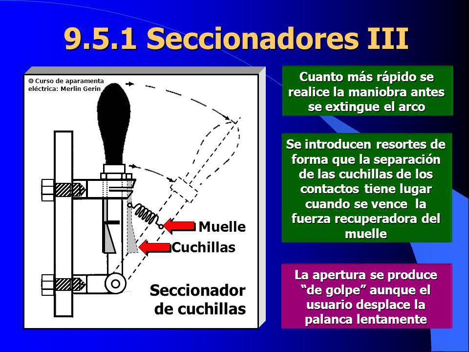 9.5.1 Seccionadores III Cuanto más rápido se realice la maniobra antes se extingue el arco Se introducen resortes de forma que la separación de las cu