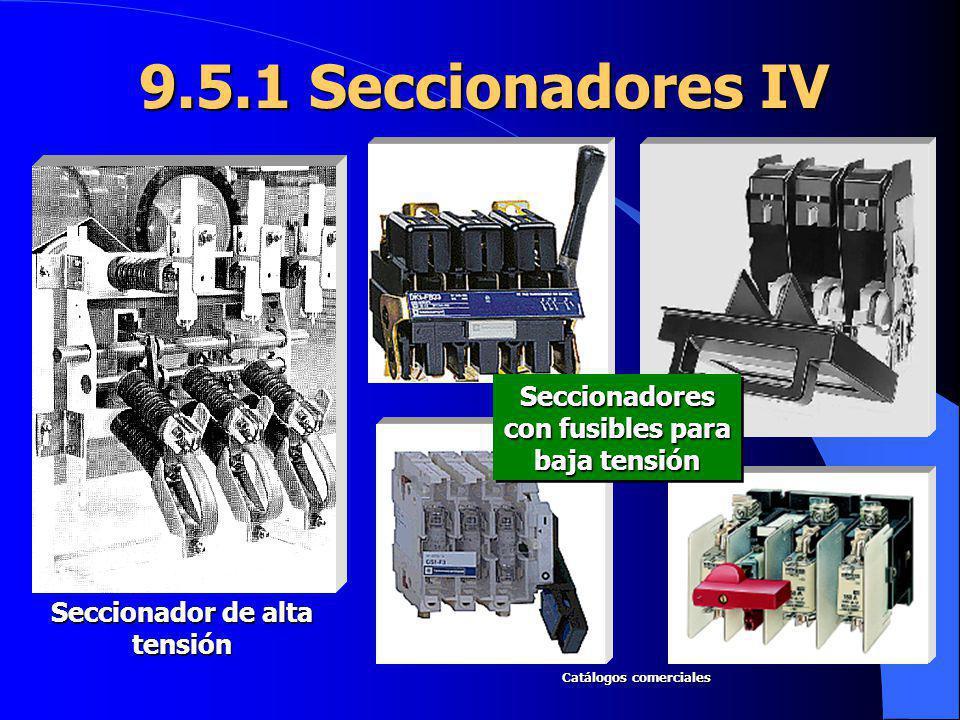 9.5.1 Seccionadores IV Seccionador de alta tensión Seccionadores con fusibles para baja tensión Catálogos comerciales