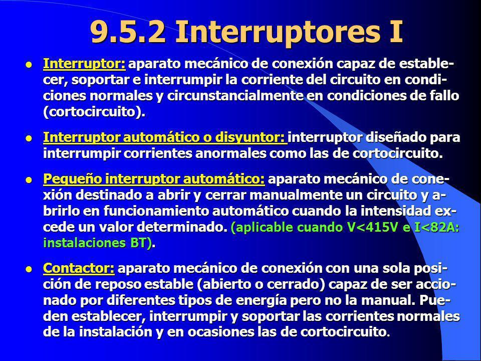 9.5.2 Interruptores I l Interruptor: aparato mecánico de conexión capaz de estable- cer, soportar e interrumpir la corriente del circuito en condi- ci