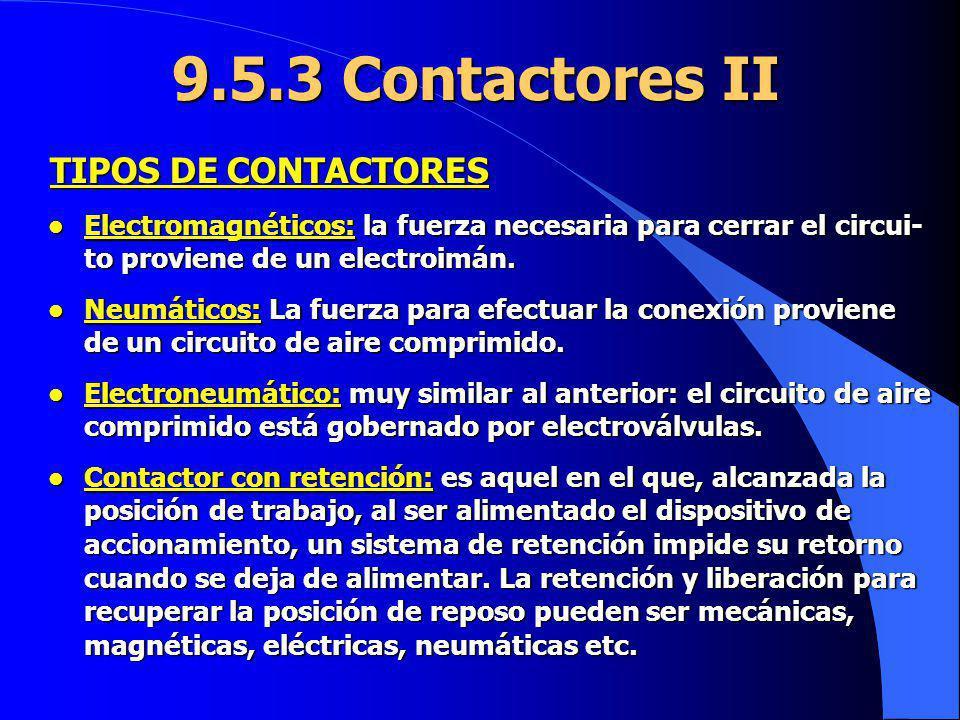 9.5.3 Contactores II l Electromagnéticos: la fuerza necesaria para cerrar el circui- to proviene de un electroimán. l Neumáticos: La fuerza para efect