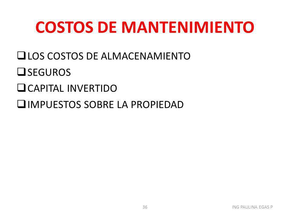 COSTOS DE MANTENIMIENTO LOS COSTOS DE ALMACENAMIENTO SEGUROS CAPITAL INVERTIDO IMPUESTOS SOBRE LA PROPIEDAD 36ING PAULINA EGAS P