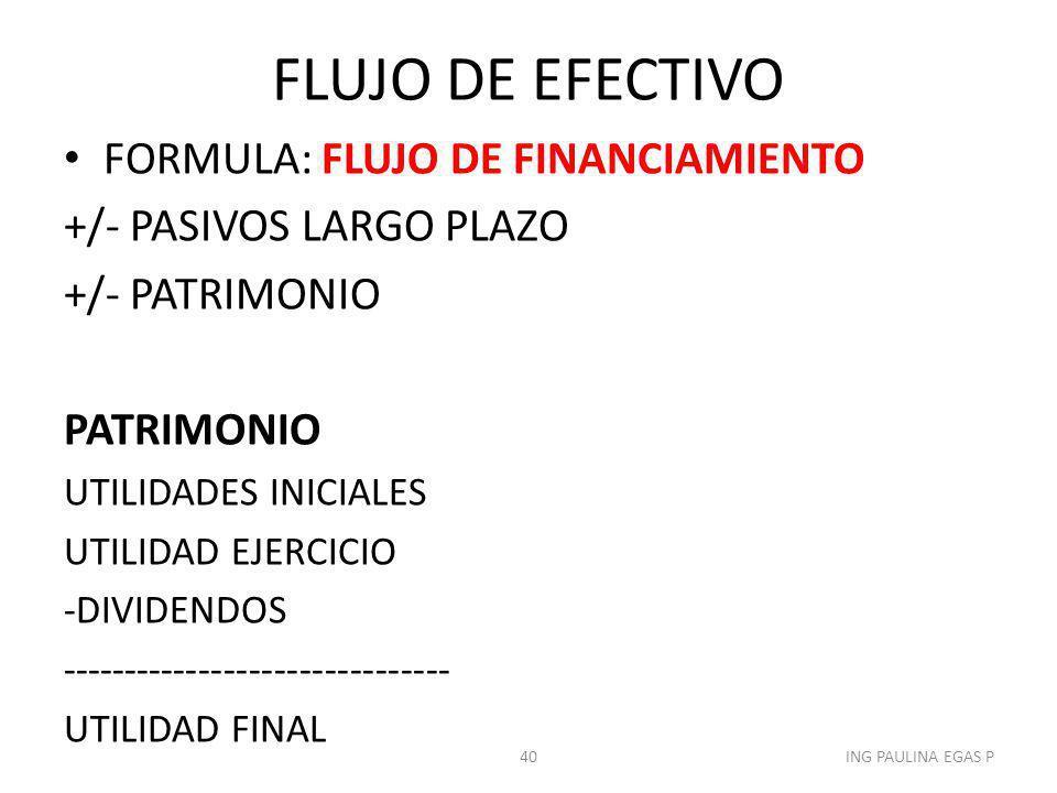 FLUJO DE EFECTIVO FORMULA: FLUJO DE FINANCIAMIENTO +/- PASIVOS LARGO PLAZO +/- PATRIMONIO PATRIMONIO UTILIDADES INICIALES UTILIDAD EJERCICIO -DIVIDEND
