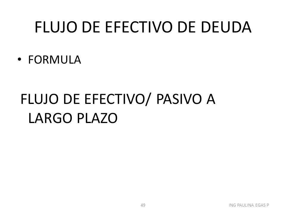 FLUJO DE EFECTIVO DE DEUDA FORMULA FLUJO DE EFECTIVO/ PASIVO A LARGO PLAZO 49ING PAULINA EGAS P