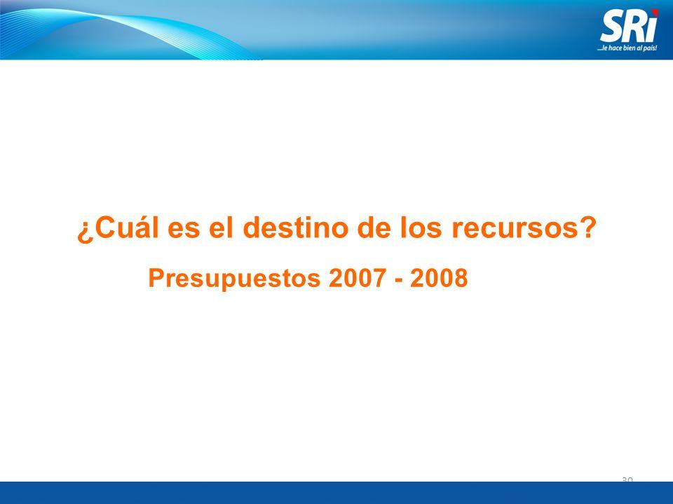 30 ¿Cuál es el destino de los recursos? Presupuestos 2007 - 2008