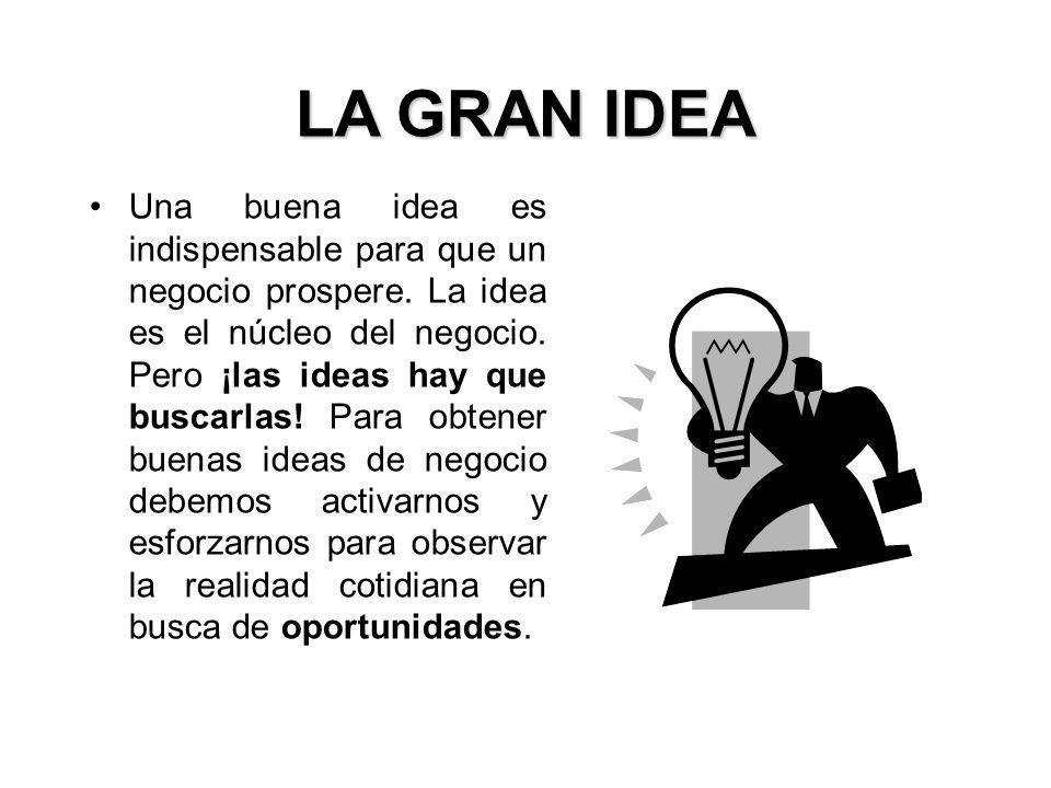 LA GRAN IDEA Uno de los ingredientes más importantes para poder generar ideas de negocio es tener una mentalidad abierta, buscando ideas y oportunidades.