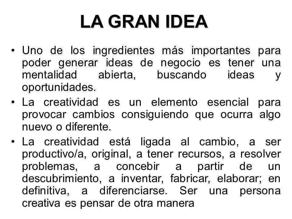 LA GRAN IDEA Uno de los ingredientes más importantes para poder generar ideas de negocio es tener una mentalidad abierta, buscando ideas y oportunidad